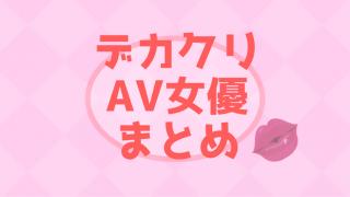 デカクリ AV女優 無修正 まとめ記事
