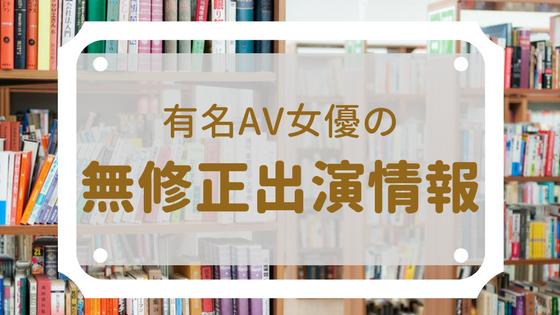 有名AV女優の無修正動画出演情報【50音リスト】